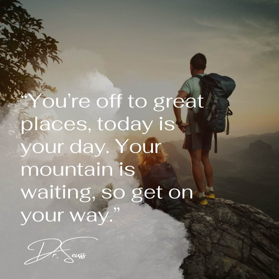 """""""You're off to great places, today is your day. Your mountain is waiting, so get on your way."""""""